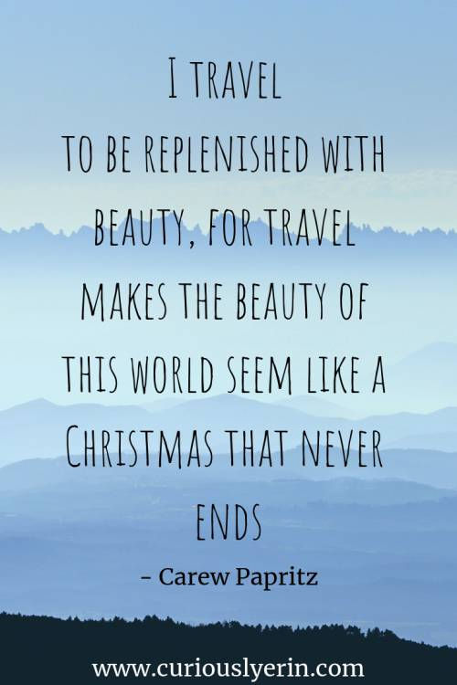 Travel Quote - I travel to be replenished with beauty, for travel makes the beauty of this world seem like a Christmas that never ends | Inspirational Travel Quote | Wanderlust Quote | Adventure Travel Quotes
